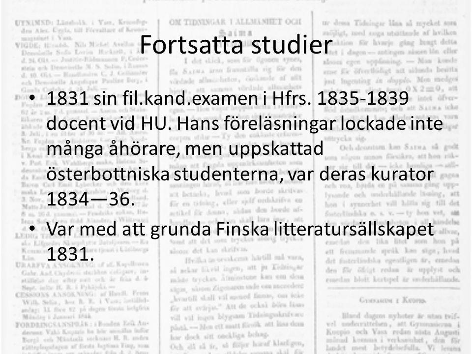 Fortsatta studier • 1831 sin fil.kand.examen i Hfrs. 1835-1839 docent vid HU. Hans föreläsningar lockade inte många åhörare, men uppskattad österbottn