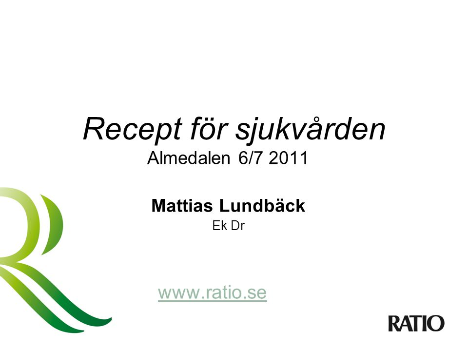 Recept för sjukvården Almedalen 6/7 2011 Mattias Lundbäck Ek Dr www.ratio.se