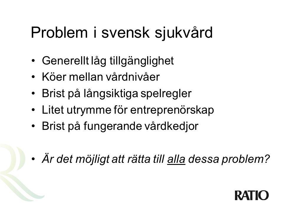 Problem i svensk sjukvård •Generellt låg tillgänglighet •Köer mellan vårdnivåer •Brist på långsiktiga spelregler •Litet utrymme för entreprenörskap •Brist på fungerande vårdkedjor •Är det möjligt att rätta till alla dessa problem?
