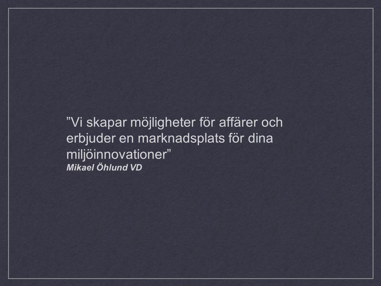 Vi skapar möjligheter för affärer och erbjuder en marknadsplats för dina miljöinnovationer Mikael Öhlund VD