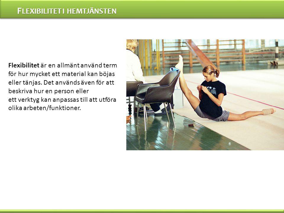 F LEXIBILITET I HEMTJÄNSTEN Flexibilitet är en allmänt använd term för hur mycket ett material kan böjas eller tänjas.