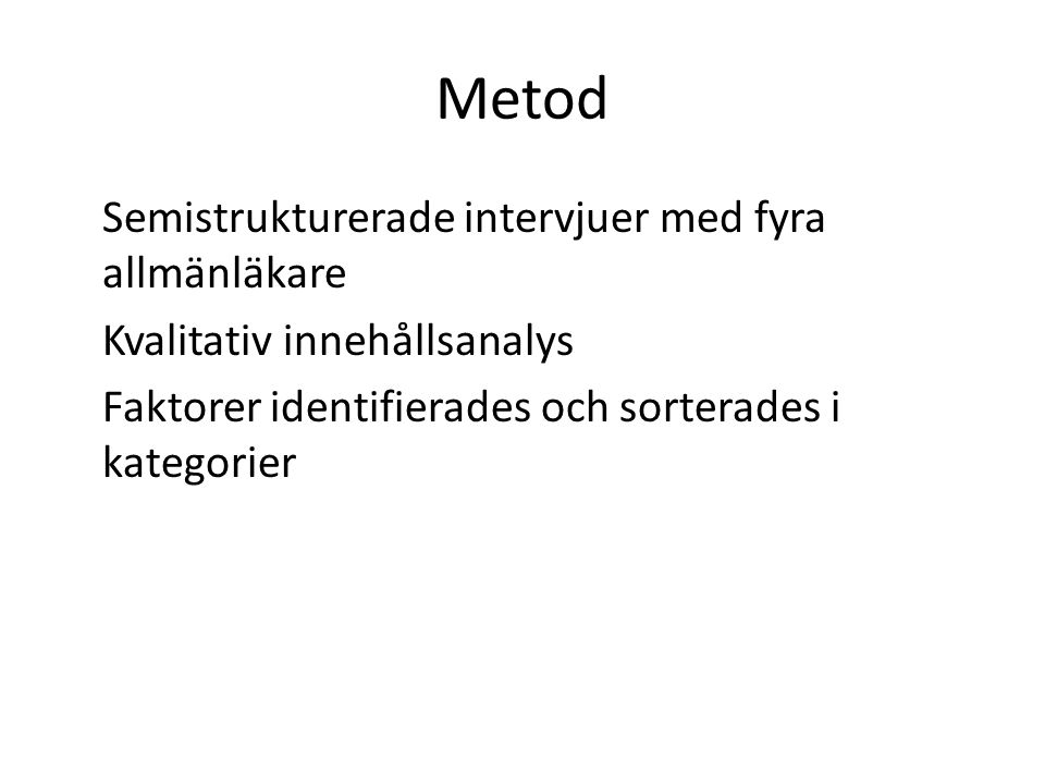 Metod Semistrukturerade intervjuer med fyra allmänläkare Kvalitativ innehållsanalys Faktorer identifierades och sorterades i kategorier