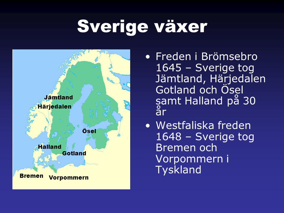 Sverige växer •Freden i Brömsebro 1645 – Sverige tog Jämtland, Härjedalen Gotland och Ösel samt Halland på 30 år •Westfaliska freden 1648 – Sverige to