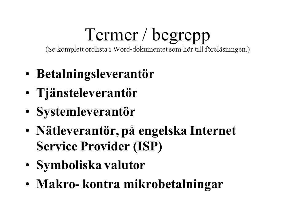 Termer / begrepp (Se komplett ordlista i Word-dokumentet som hör till föreläsningen.) •Betalningsleverantör •Tjänsteleverantör •Systemleverantör •Nätleverantör, på engelska Internet Service Provider (ISP) •Symboliska valutor •Makro- kontra mikrobetalningar