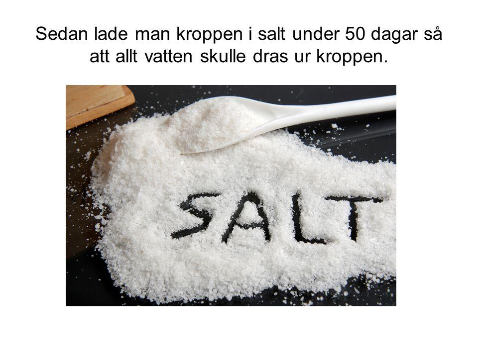 Sedan lade man kroppen i salt under 50 dagar så att allt vatten skulle dras ur kroppen.