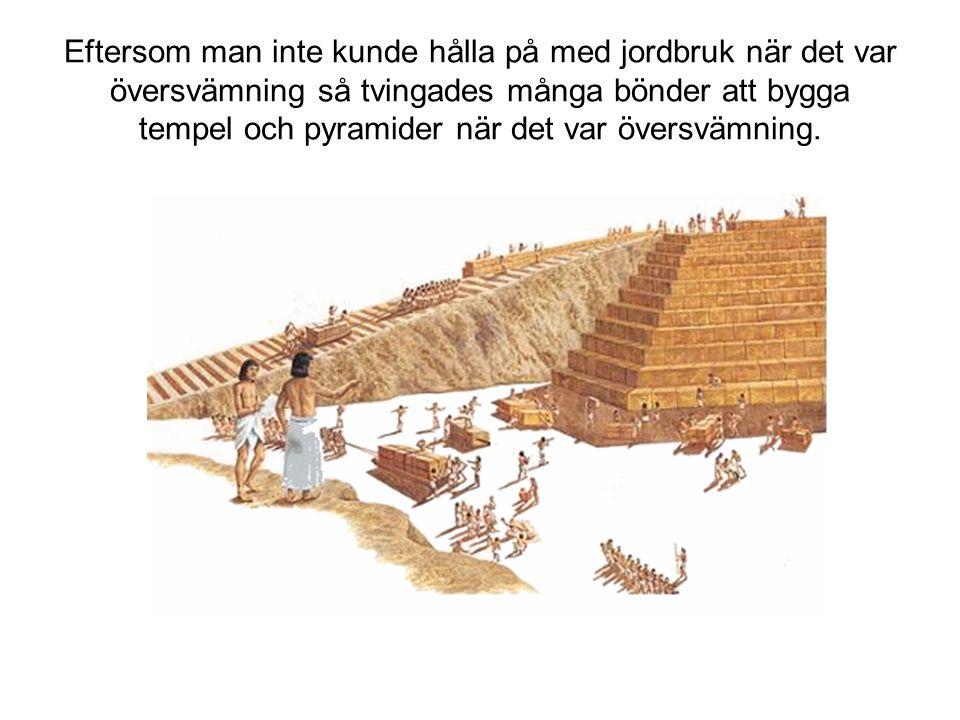Eftersom man inte kunde hålla på med jordbruk när det var översvämning så tvingades många bönder att bygga tempel och pyramider när det var översvämni