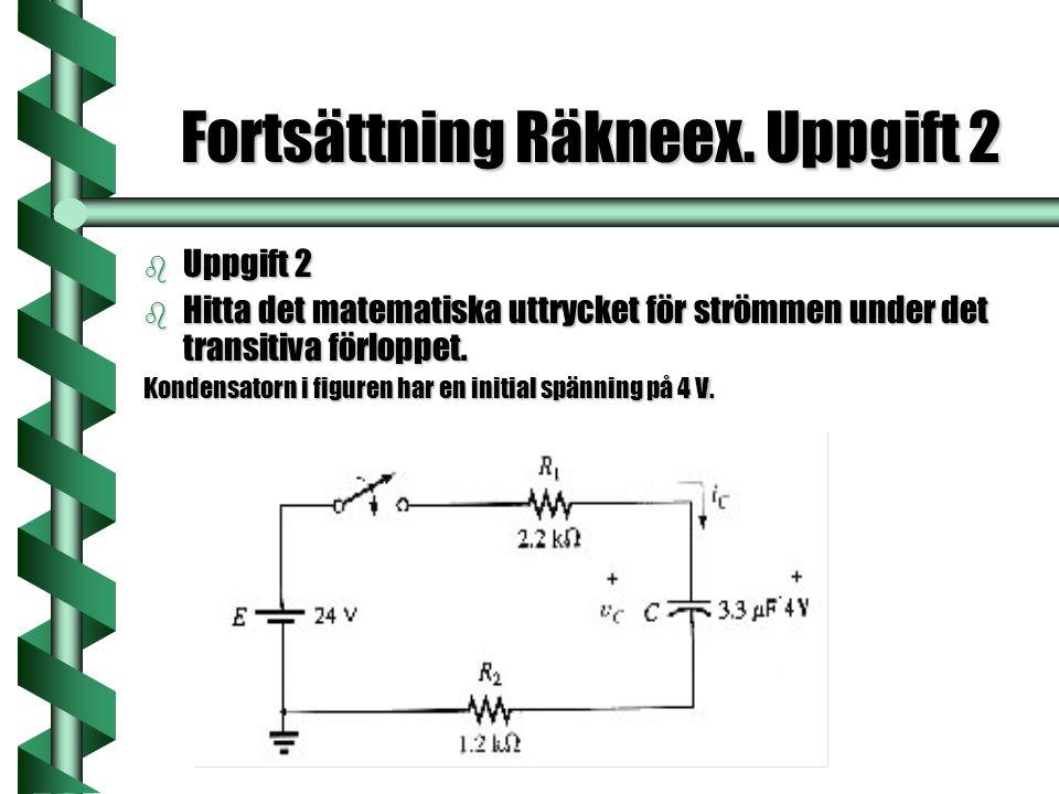Fortsättning Räkneex. Uppgift 2 b Uppgift 2 b Hitta det matematiska uttrycket för strömmen under det transitiva förloppet. Kondensatorn i figuren har