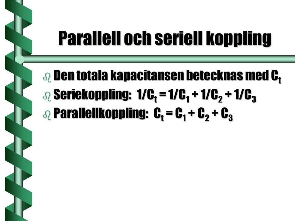 Parallell och seriell koppling b Den totala kapacitansen betecknas med C t b Seriekoppling: 1/C t = 1/C 1 + 1/C 2 + 1/C 3 b Parallellkoppling: C t = C