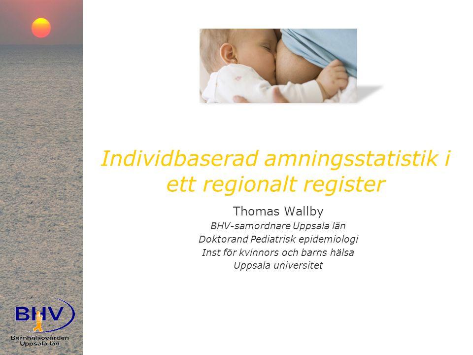 Individbaserad amningsstatistik i ett regionalt register Thomas Wallby BHV-samordnare Uppsala län Doktorand Pediatrisk epidemiologi Inst för kvinnors och barns hälsa Uppsala universitet