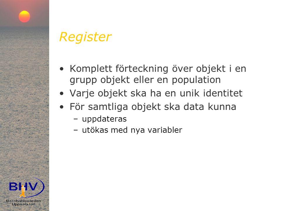 Register •Komplett förteckning över objekt i en grupp objekt eller en population •Varje objekt ska ha en unik identitet •För samtliga objekt ska data kunna –uppdateras –utökas med nya variabler