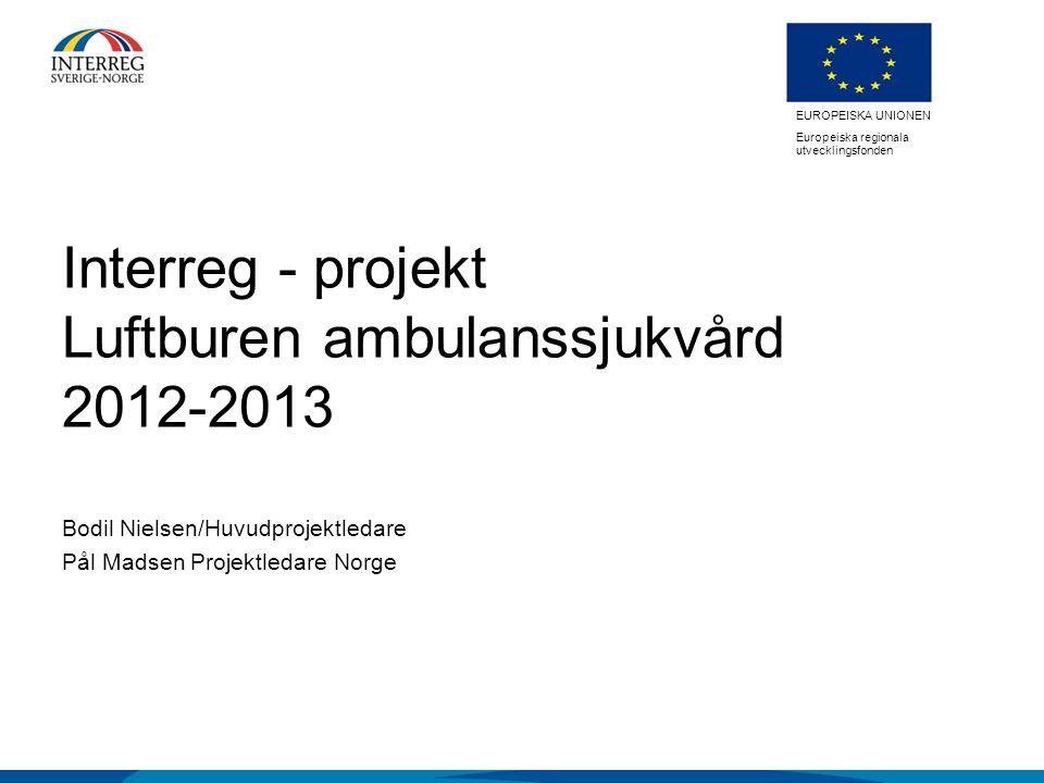 EUROPEISKA UNIONEN Europeiska regionala utvecklingsfonden EUROPEISKA UNIONEN Europeiska regionala utvecklingsfonden Interreg - projekt Luftburen ambulanssjukvård 2012-2013 Bodil Nielsen/Huvudprojektledare Pål Madsen Projektledare Norge