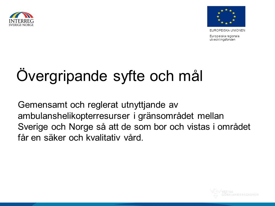 EUROPEISKA UNIONEN Europeiska regionala utvecklingsfonden Övergripande syfte och mål Gemensamt och reglerat utnyttjande av ambulanshelikopterresurser i gränsområdet mellan Sverige och Norge så att de som bor och vistas i området får en säker och kvalitativ vård.