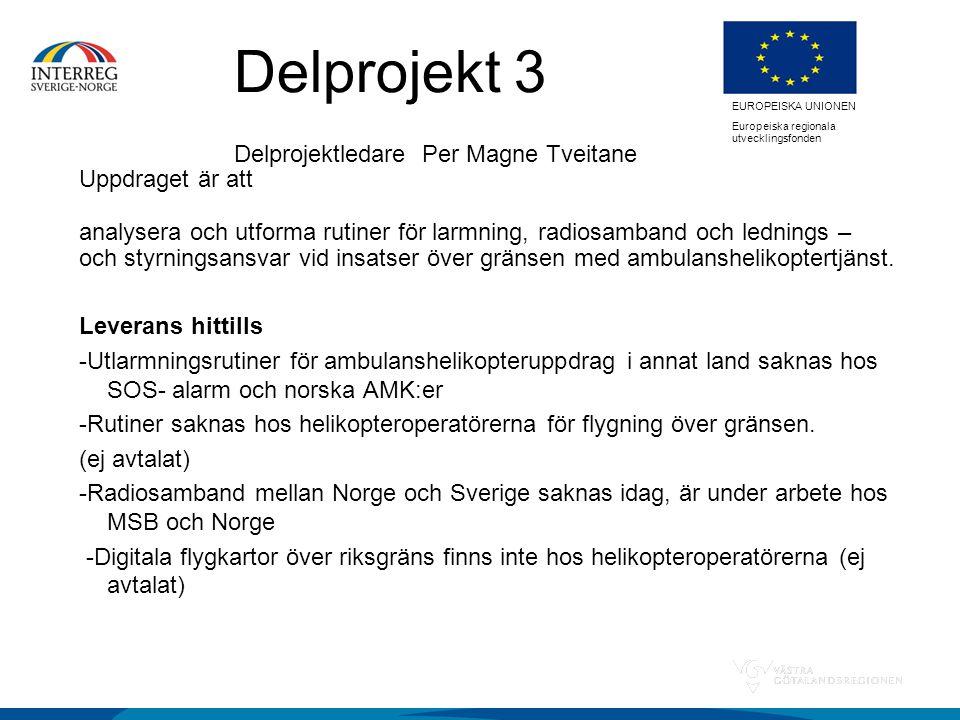 EUROPEISKA UNIONEN Europeiska regionala utvecklingsfonden Delprojekt 3 Delprojektledare Per Magne Tveitane Uppdraget är att analysera och utforma rutiner för larmning, radiosamband och lednings – och styrningsansvar vid insatser över gränsen med ambulanshelikoptertjänst.