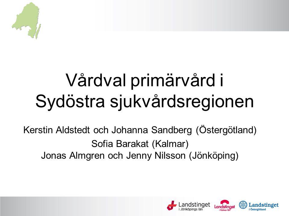 Vårdval primärvård i Sydöstra sjukvårdsregionen Kerstin Aldstedt och Johanna Sandberg (Östergötland) Sofia Barakat (Kalmar) Jonas Almgren och Jenny Ni