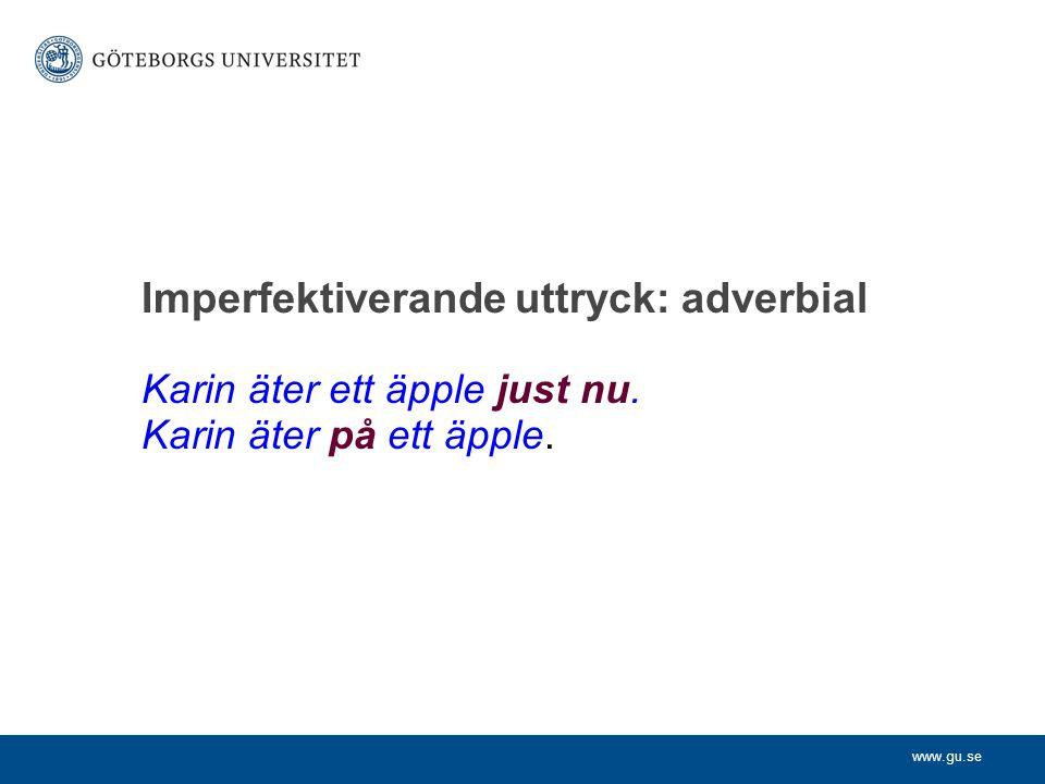 www.gu.se Karin äter ett äpple just nu. Karin äter på ett äpple. Imperfektiverande uttryck: adverbial