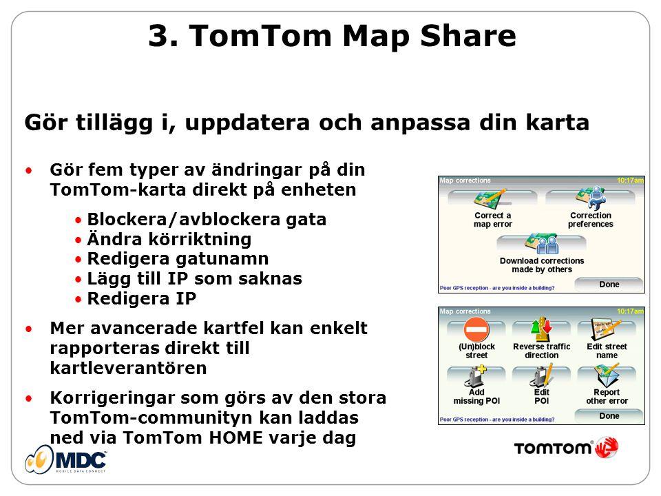 Gör tillägg i, uppdatera och anpassa din karta •Gör fem typer av ändringar på din TomTom-karta direkt på enheten •Blockera/avblockera gata •Ändra körriktning •Redigera gatunamn •Lägg till IP som saknas •Redigera IP •Mer avancerade kartfel kan enkelt rapporteras direkt till kartleverantören •Korrigeringar som görs av den stora TomTom-communityn kan laddas ned via TomTom HOME varje dag 3.
