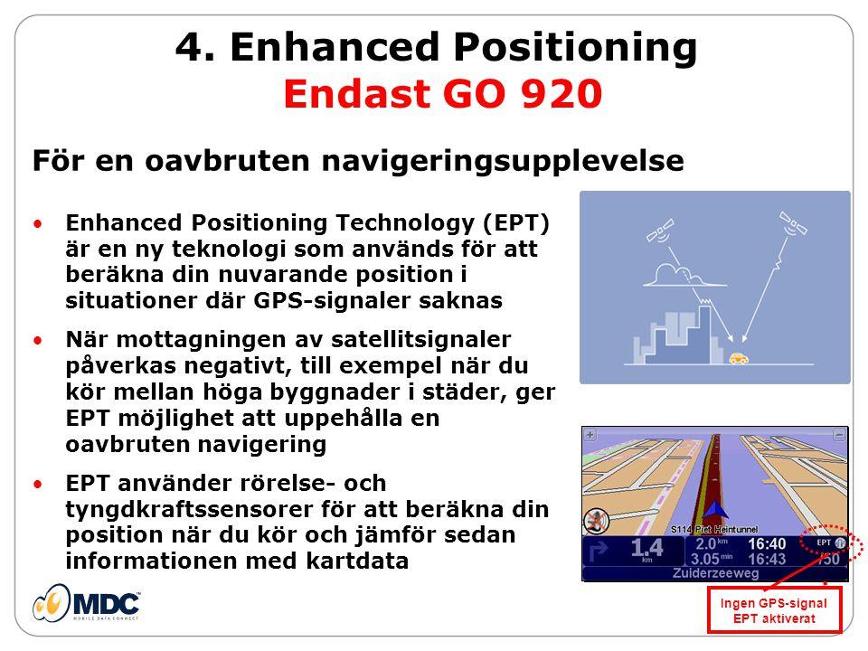 •Enhanced Positioning Technology (EPT) är en ny teknologi som används för att beräkna din nuvarande position i situationer där GPS-signaler saknas •När mottagningen av satellitsignaler påverkas negativt, till exempel när du kör mellan höga byggnader i städer, ger EPT möjlighet att uppehålla en oavbruten navigering •EPT använder rörelse- och tyngdkraftssensorer för att beräkna din position när du kör och jämför sedan informationen med kartdata 4.