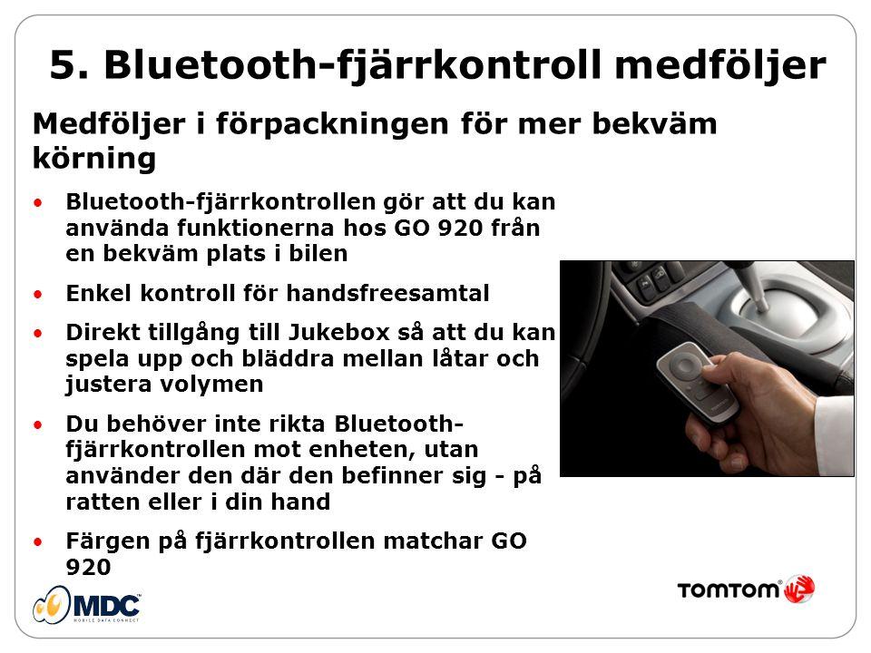 •Bluetooth-fjärrkontrollen gör att du kan använda funktionerna hos GO 920 från en bekväm plats i bilen •Enkel kontroll för handsfreesamtal •Direkt tillgång till Jukebox så att du kan spela upp och bläddra mellan låtar och justera volymen •Du behöver inte rikta Bluetooth- fjärrkontrollen mot enheten, utan använder den där den befinner sig - på ratten eller i din hand •Färgen på fjärrkontrollen matchar GO 920 5.
