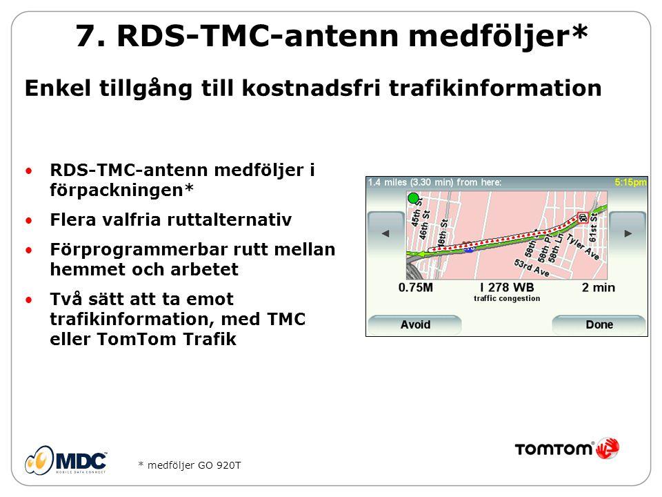 •RDS-TMC-antenn medföljer i förpackningen* •Flera valfria ruttalternativ •Förprogrammerbar rutt mellan hemmet och arbetet •Två sätt att ta emot trafikinformation, med TMC eller TomTom Trafik 7.