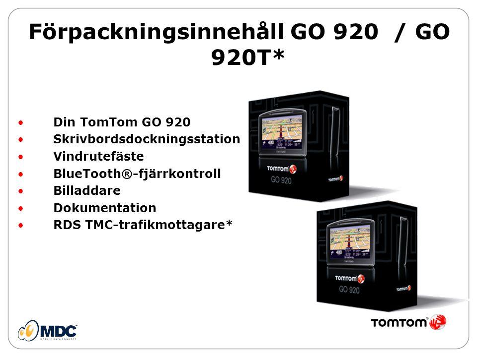 Förpackningsinnehåll GO 920 / GO 920T* • Din TomTom GO 920 • Skrivbordsdockningsstation • Vindrutefäste • BlueTooth®-fjärrkontroll • Billaddare • Dokumentation • RDS TMC-trafikmottagare*