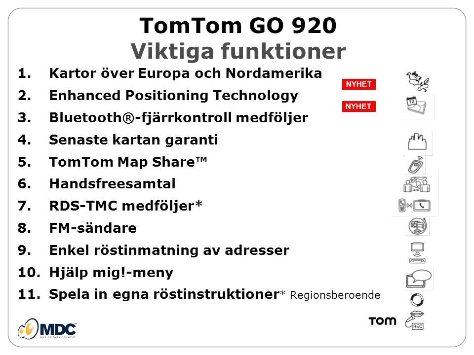 TomTom GO 920 Viktiga funktioner 1.Kartor över Europa och Nordamerika 2.Enhanced Positioning Technology 3.Bluetooth®-fjärrkontroll medföljer 4.Senaste kartan garanti 5.TomTom Map Share™ 6.Handsfreesamtal 7.RDS-TMC medföljer* 8.FM-sändare 9.Enkel röstinmatning av adresser 10.Hjälp mig!-meny 11.Spela in egna röstinstruktioner * Regionsberoende NYHET