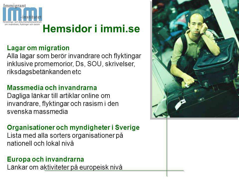 Hemsidor i immi.se Lagar om migration Alla lagar som berör invandrare och flyktingar inklusive promemorior, Ds, SOU, skrivelser, riksdagsbetänkanden etc Massmedia och invandrarna Dagliga länkar till artiklar online om invandrare, flyktingar och rasism i den svenska massmedia Organisationer och myndigheter i Sverige Lista med alla sorters organisationer på nationell och lokal nivå Europa och invandrarna Länkar om aktiviteter på europeisk nivå
