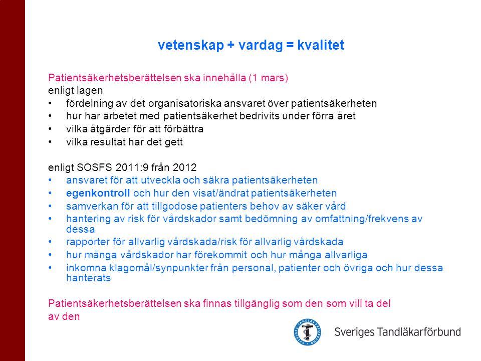 Patientsäkerhetsberättelsen ska innehålla (1 mars) enligt lagen •fördelning av det organisatoriska ansvaret över patientsäkerheten •hur har arbetet med patientsäkerhet bedrivits under förra året •vilka åtgärder för att förbättra •vilka resultat har det gett enligt SOSFS 2011:9 från 2012 •ansvaret för att utveckla och säkra patientsäkerheten •egenkontroll och hur den visat/ändrat patientsäkerheten •samverkan för att tillgodose patienters behov av säker vård •hantering av risk för vårdskador samt bedömning av omfattning/frekvens av dessa •rapporter för allvarlig vårdskada/risk för allvarlig vårdskada •hur många vårdskador har förekommit och hur många allvarliga •inkomna klagomål/synpunkter från personal, patienter och övriga och hur dessa hanterats Patientsäkerhetsberättelsen ska finnas tillgänglig som den som vill ta del av den vetenskap + vardag = kvalitet