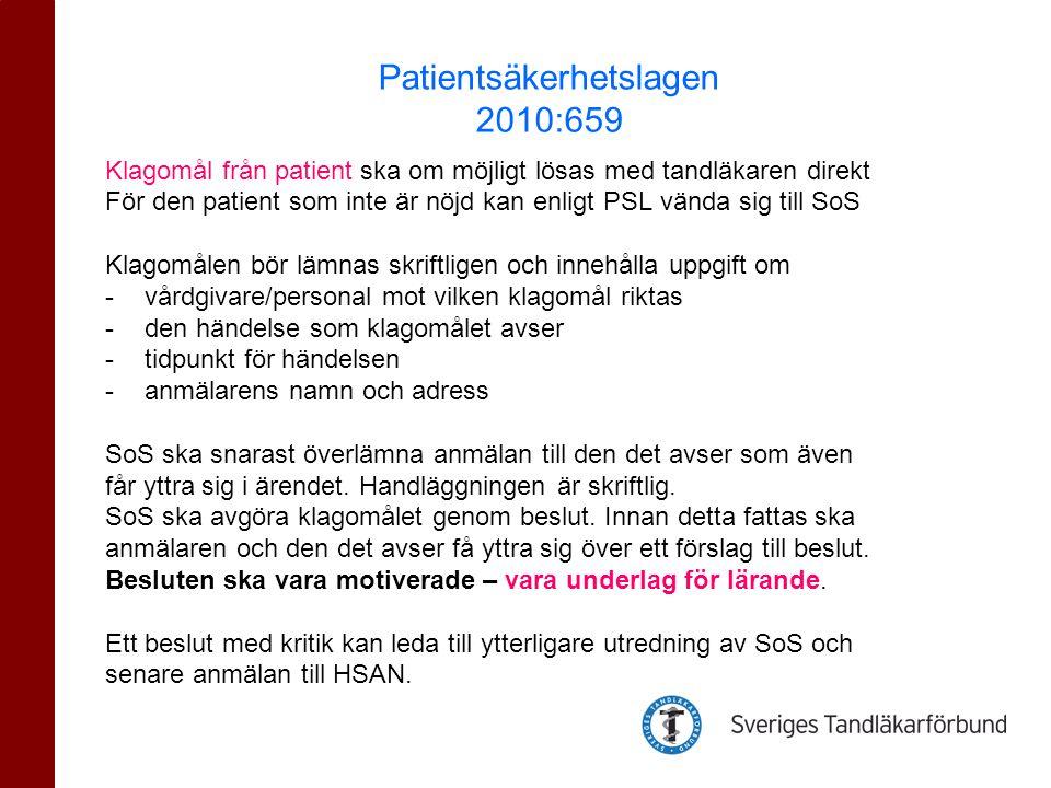 Klagomål från patient ska om möjligt lösas med tandläkaren direkt För den patient som inte är nöjd kan enligt PSL vända sig till SoS Klagomålen bör lämnas skriftligen och innehålla uppgift om -vårdgivare/personal mot vilken klagomål riktas -den händelse som klagomålet avser -tidpunkt för händelsen -anmälarens namn och adress SoS ska snarast överlämna anmälan till den det avser som även får yttra sig i ärendet.
