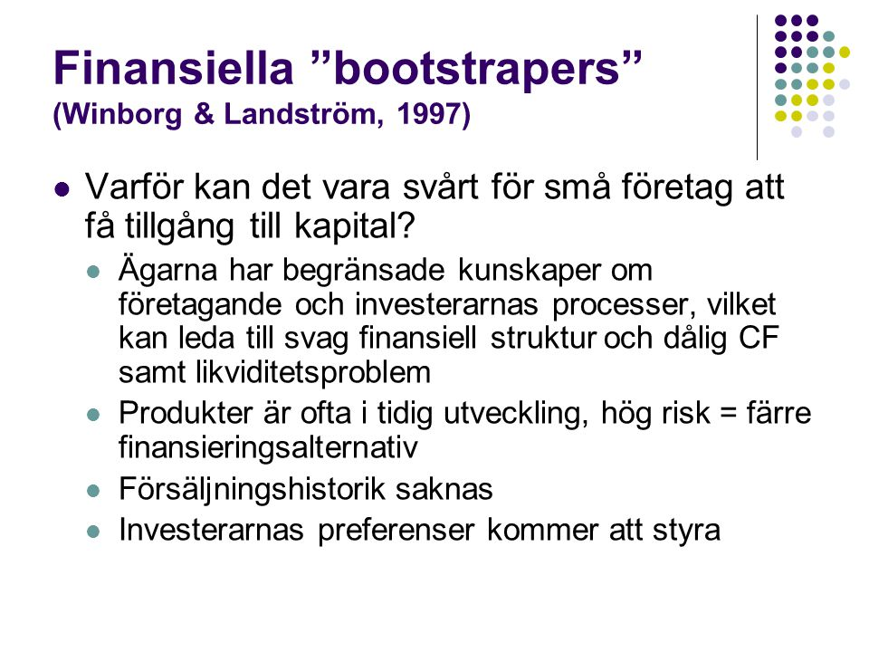 Finansiella bootstrapers (Winborg & Landström, 1997)  I små företag kan det finnas olika sätt att finansiera verksamheten (fördröja betalningar, hålla inne lön till VD, gemensam användning av resurser)  Minimerande bootstrappers - för företag med många kundtransaktioner  Företagen arbetar med att minimera KuFo = Cash management