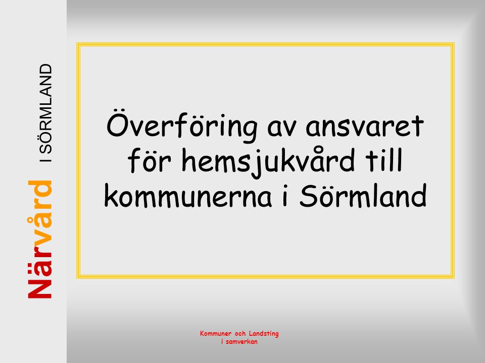 När vård I SÖRMLAND Kommuner och Landsting i samverkan Kommunalisering i Sörmland •Ansvar för sjukvård i hemmet från 18 år •Skatteväxling 20 öre •Personal byter arbetsgivare •Omfattar inte –Läkare –Specialistsjukvård