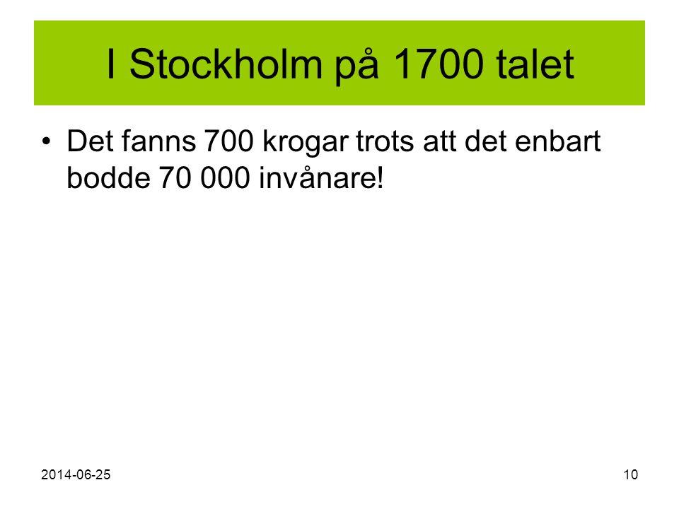 2014-06-2510 I Stockholm på 1700 talet •Det fanns 700 krogar trots att det enbart bodde 70 000 invånare!