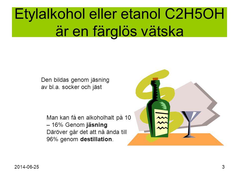 2014-06-253 Etylalkohol eller etanol C2H5OH är en färglös vätska Den bildas genom jäsning av bl.a. socker och jäst Man kan få en alkoholhalt på 10 – 1