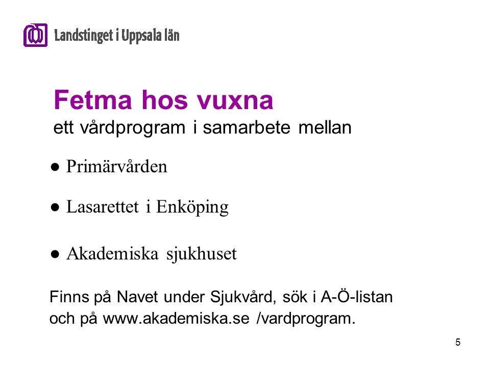 5 Fetma hos vuxna ett vårdprogram i samarbete mellan ● Primärvården ● Lasarettet i Enköping ● Akademiska sjukhuset Finns på Navet under Sjukvård, sök