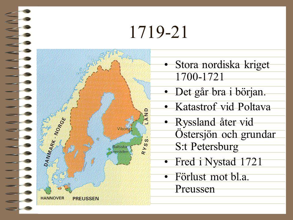 1719-21 •Stora nordiska kriget 1700-1721 •Det går bra i början. •Katastrof vid Poltava •Ryssland åter vid Östersjön och grundar S:t Petersburg •Fred i