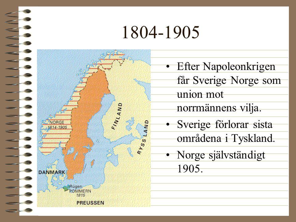 1804-1905 •Efter Napoleonkrigen får Sverige Norge som union mot norrmännens vilja. •Sverige förlorar sista områdena i Tyskland. •Norge självständigt 1