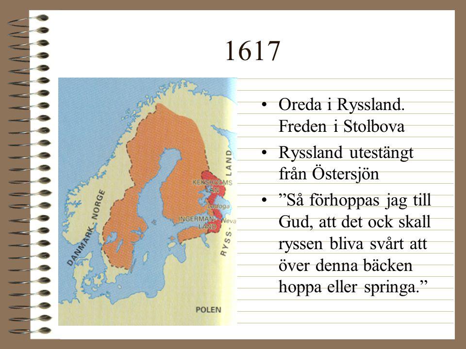 """1617 •Oreda i Ryssland. Freden i Stolbova •Ryssland utestängt från Östersjön •""""Så förhoppas jag till Gud, att det ock skall ryssen bliva svårt att öve"""