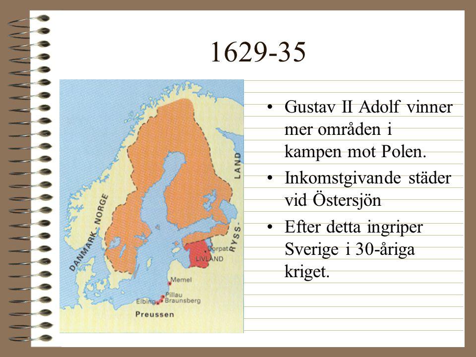 1629-35 •Gustav II Adolf vinner mer områden i kampen mot Polen. •Inkomstgivande städer vid Östersjön •Efter detta ingriper Sverige i 30-åriga kriget.