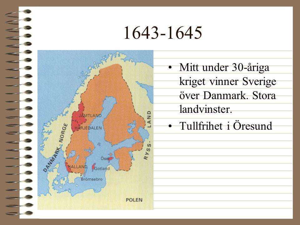 1643-1645 •Mitt under 30-åriga kriget vinner Sverige över Danmark. Stora landvinster. •Tullfrihet i Öresund