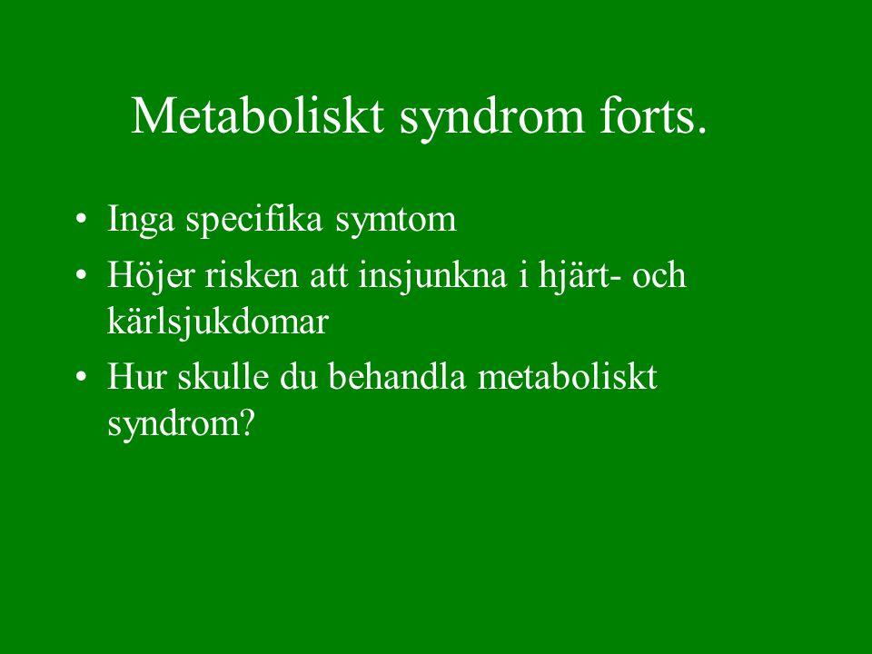 Metaboliskt syndrom forts. •Inga specifika symtom •Höjer risken att insjunkna i hjärt- och kärlsjukdomar •Hur skulle du behandla metaboliskt syndrom?