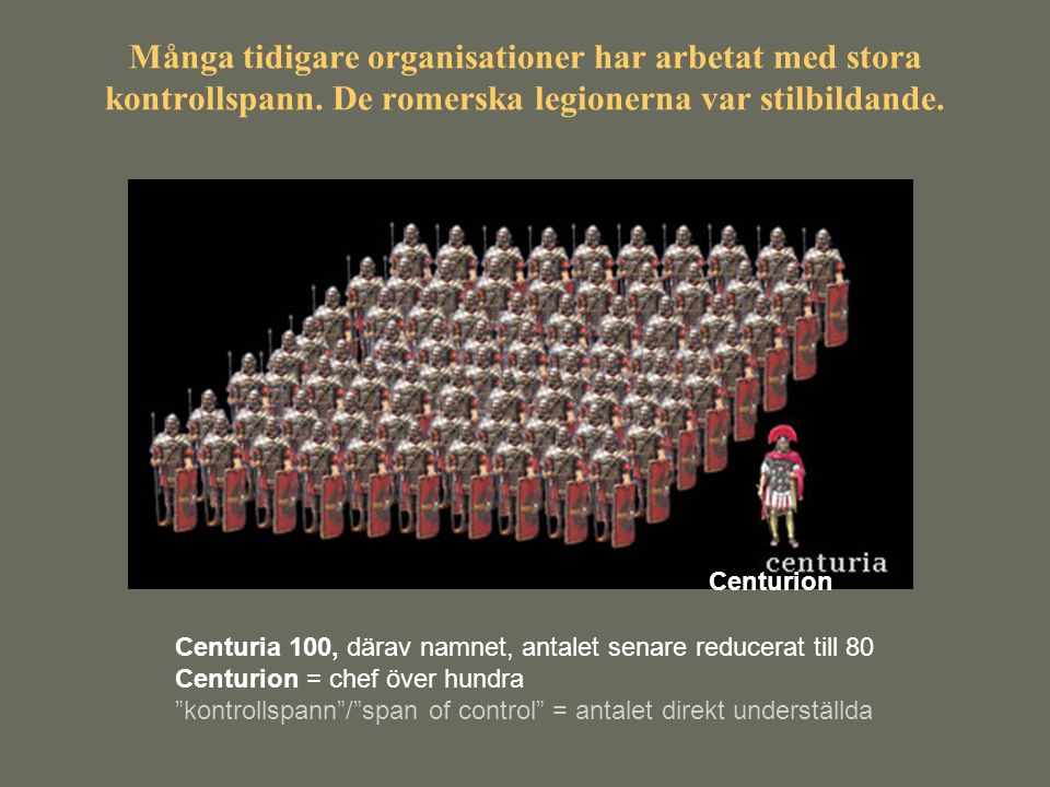 Många tidigare organisationer har arbetat med stora kontrollspann. De romerska legionerna var stilbildande. Centuria 100, därav namnet, antalet senare