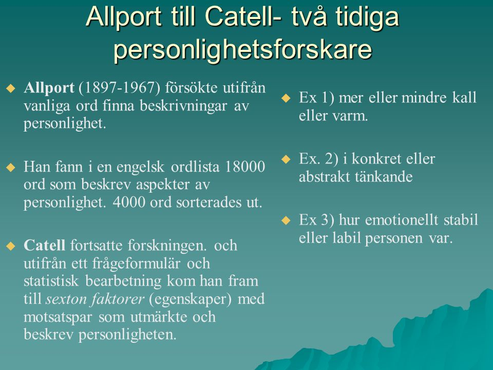Allport till Catell- två tidiga personlighetsforskare   Allport (1897-1967) försökte utifrån vanliga ord finna beskrivningar av personlighet.   Ha