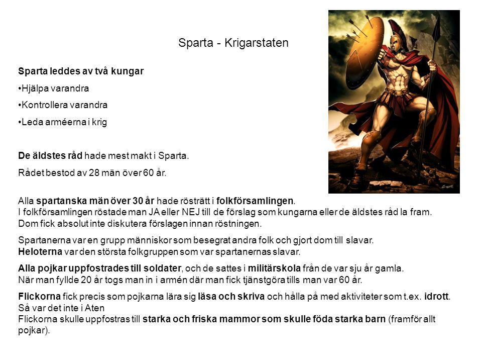 Sparta - Krigarstaten Sparta leddes av två kungar •Hjälpa varandra •Kontrollera varandra •Leda arméerna i krig De äldstes råd hade mest makt i Sparta.