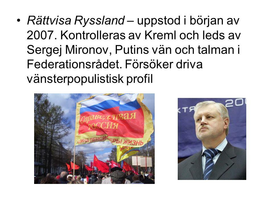 •Rättvisa Ryssland – uppstod i början av 2007. Kontrolleras av Kreml och leds av Sergej Mironov, Putins vän och talman i Federationsrådet. Försöker dr