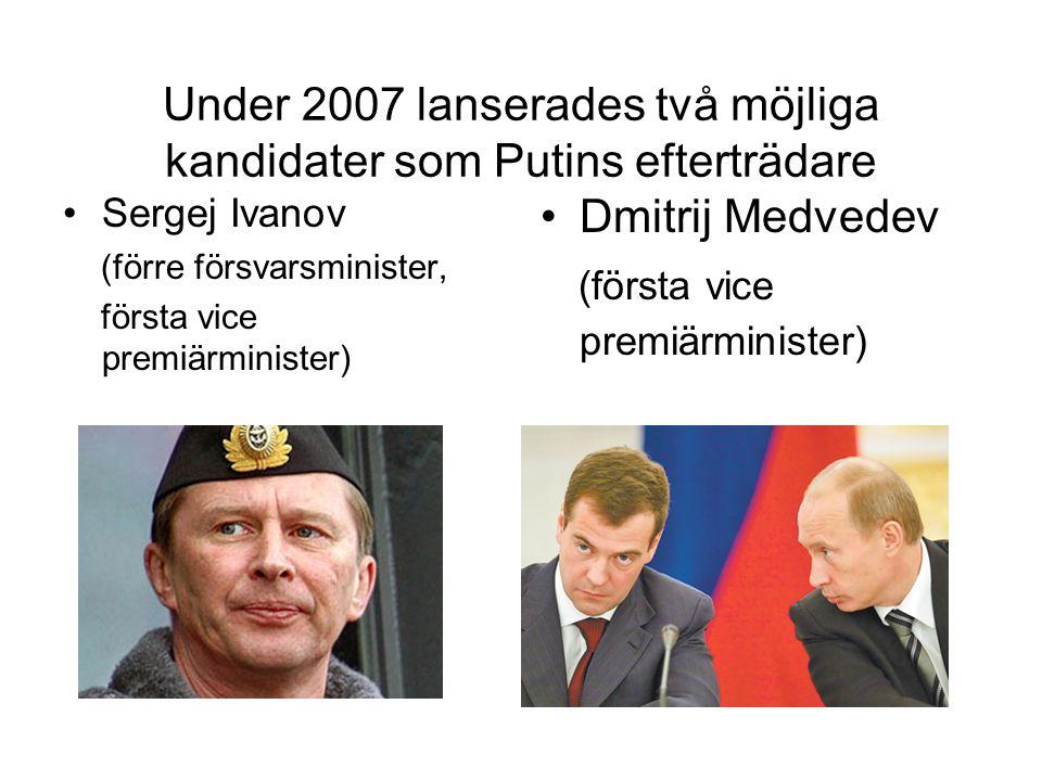 Under 2007 lanserades två möjliga kandidater som Putins efterträdare •Sergej Ivanov (förre försvarsminister, första vice premiärminister) •Dmitrij Med