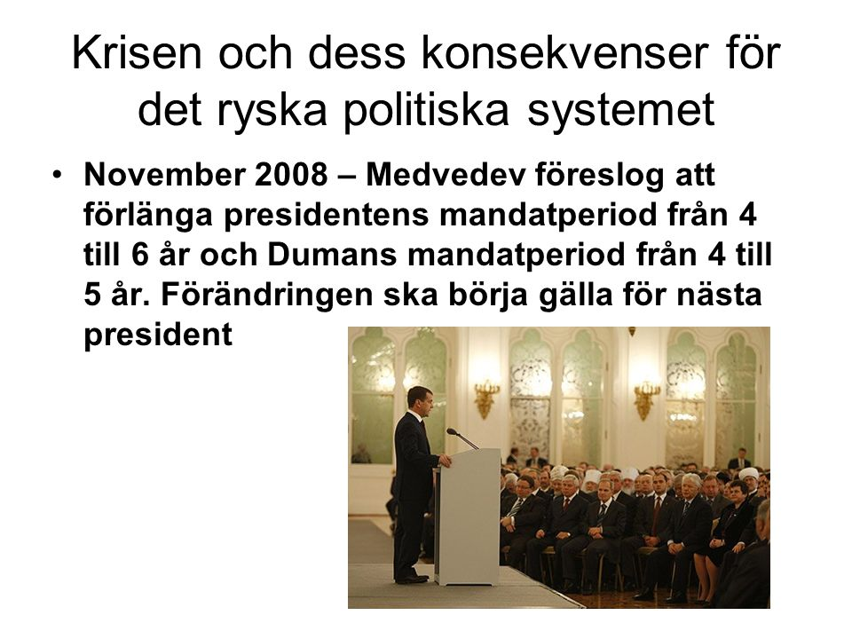 Krisen och dess konsekvenser för det ryska politiska systemet •November 2008 – Medvedev föreslog att förlänga presidentens mandatperiod från 4 till 6