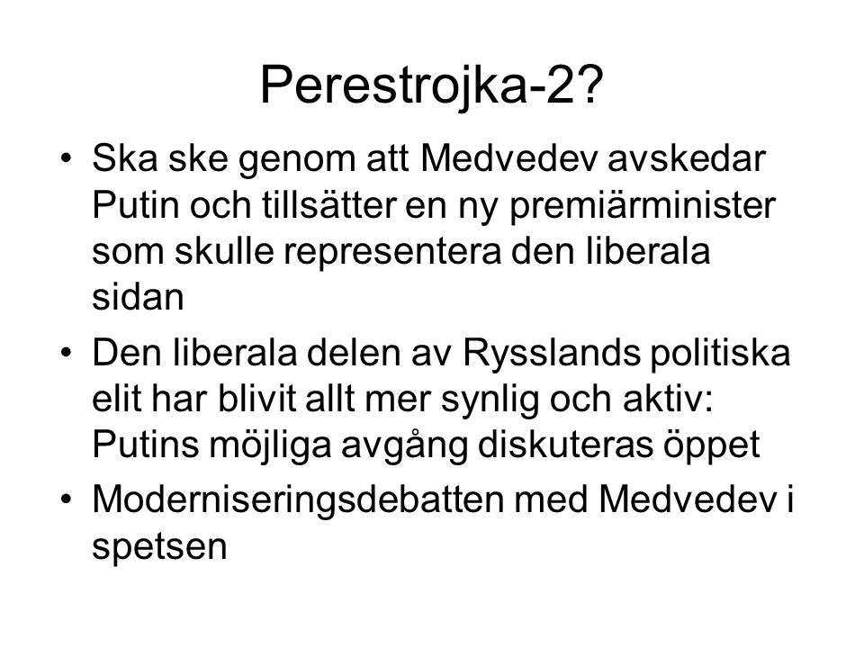 Perestrojka-2? •Ska ske genom att Medvedev avskedar Putin och tillsätter en ny premiärminister som skulle representera den liberala sidan •Den liberal