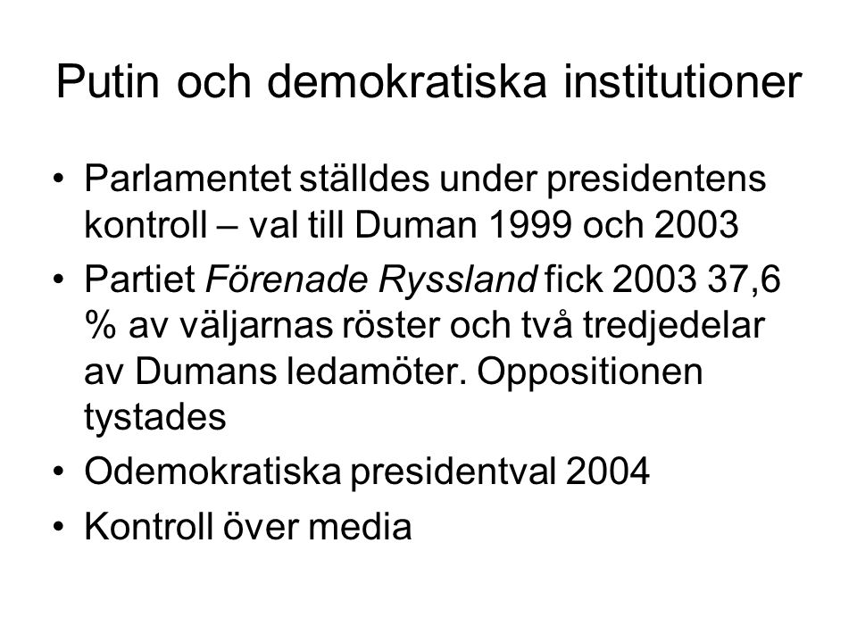 Putin och demokratiska institutioner •Parlamentet ställdes under presidentens kontroll – val till Duman 1999 och 2003 •Partiet Förenade Ryssland fick