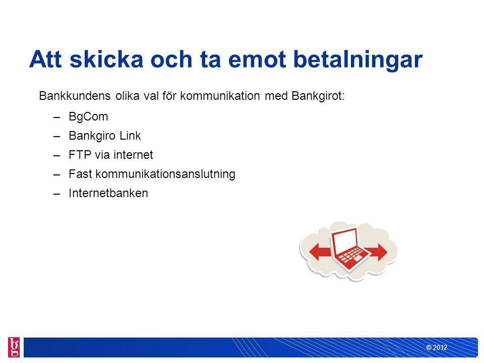 © 2012 Att skicka och ta emot betalningar Bankkundens olika val för kommunikation med Bankgirot: –BgCom –Bankgiro Link –FTP via internet –Fast kommunikationsanslutning –Internetbanken