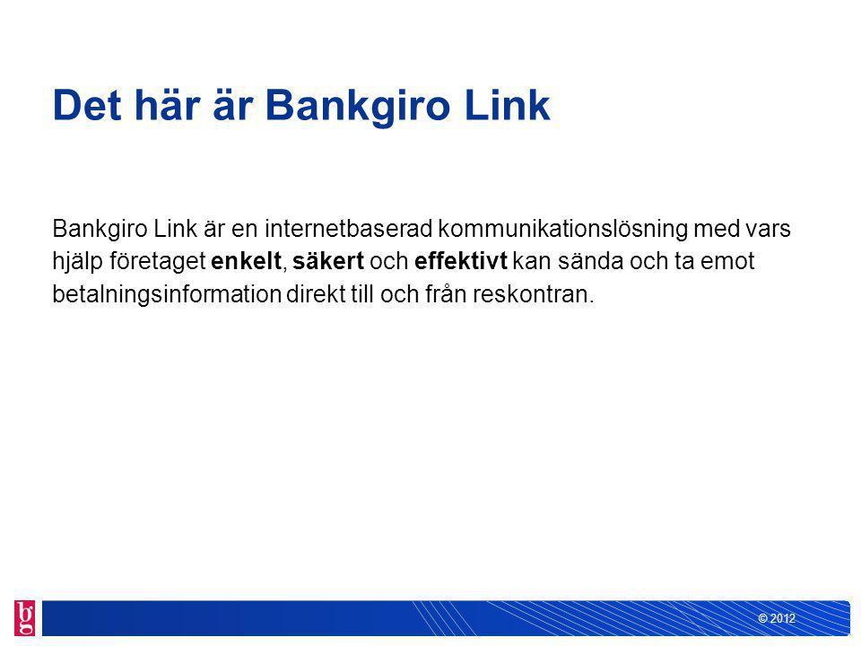 © 2012 Det här är Bankgiro Link Bankgiro Link är en internetbaserad kommunikationslösning med vars hjälp företaget enkelt, säkert och effektivt kan sända och ta emot betalningsinformation direkt till och från reskontran.