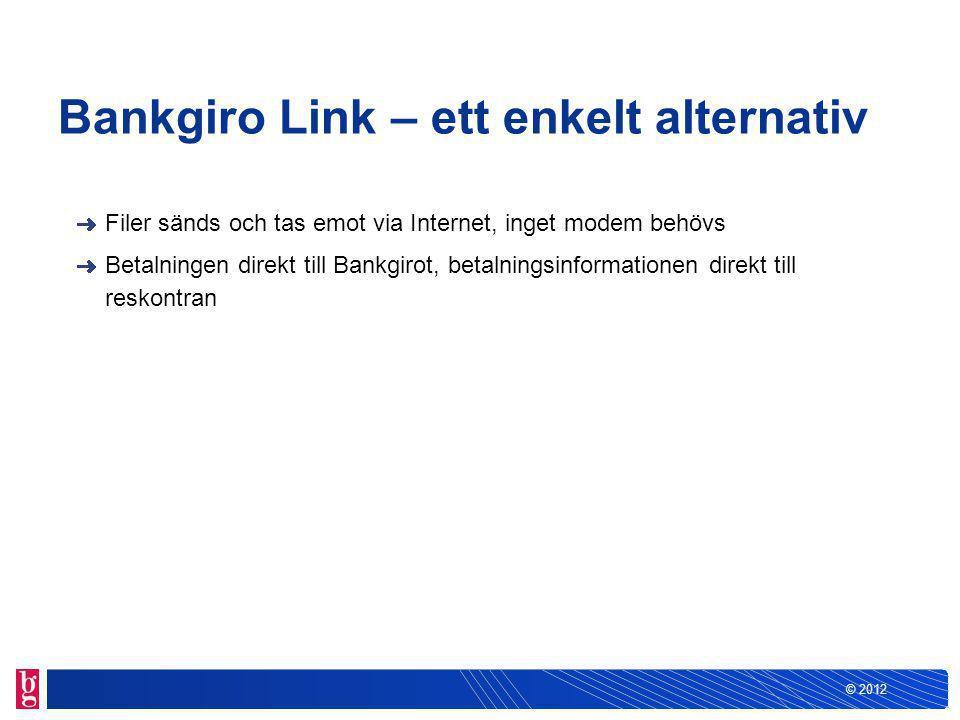 © 2012 Bankgiro Link – ett enkelt alternativ Filer sänds och tas emot via Internet, inget modem behövs Betalningen direkt till Bankgirot, betalningsinformationen direkt till reskontran